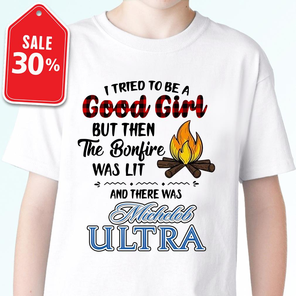 I tried to be a Good Girl but then the bonfire was lit and Michelob Ultra shirt