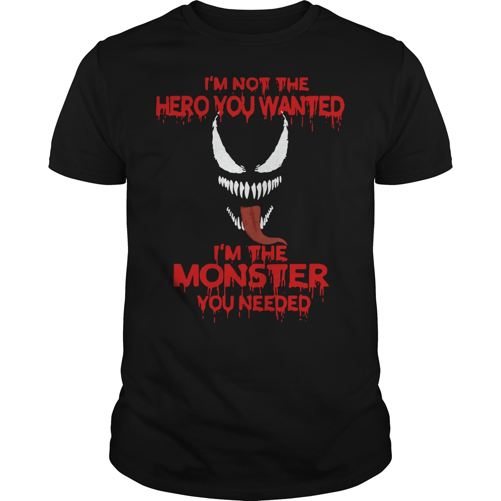 Venom I'm not the hero you wanted I'm the monster you needed Guys shirt
