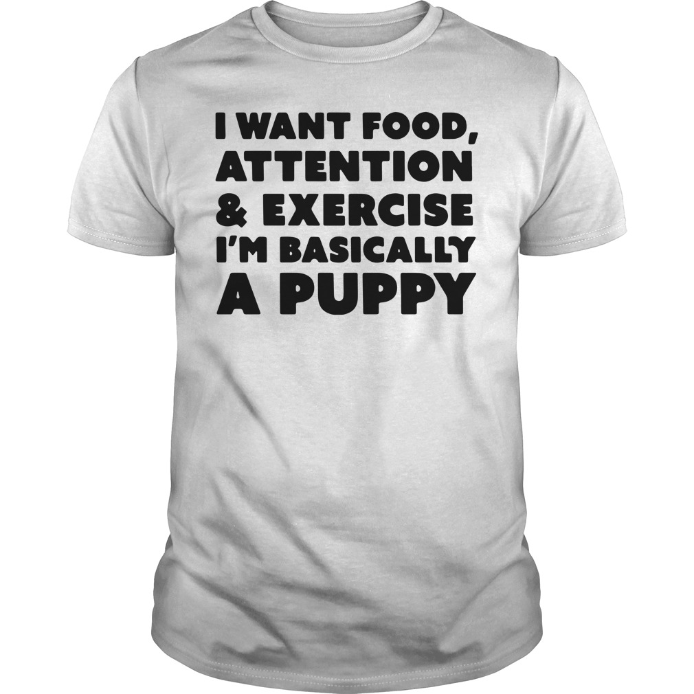 I want food attention and exercise I'am basically a puppy Guys shirt
