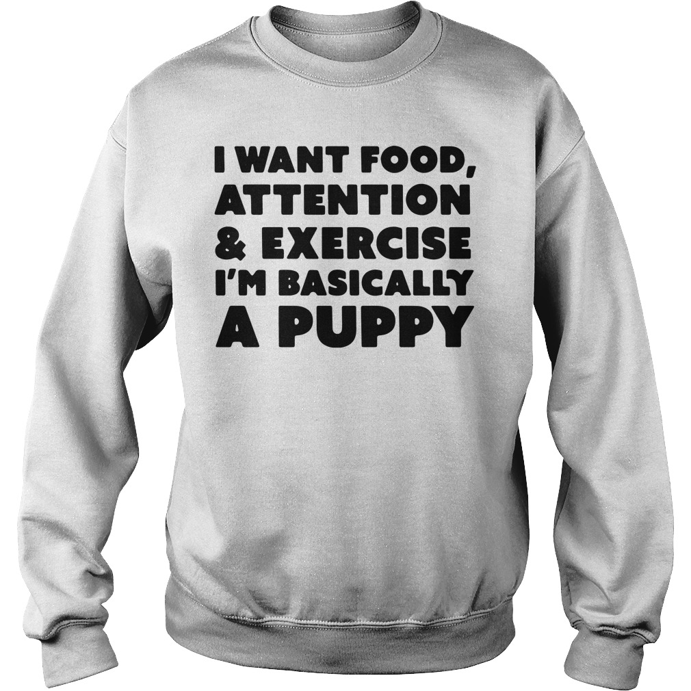 I want food attention and exercise I'am basically a puppy Sweater
