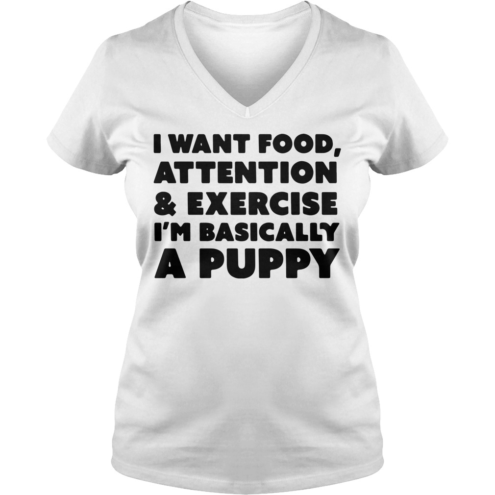 I want food attention and exercise I'am basically a puppy V-neck T-shirt