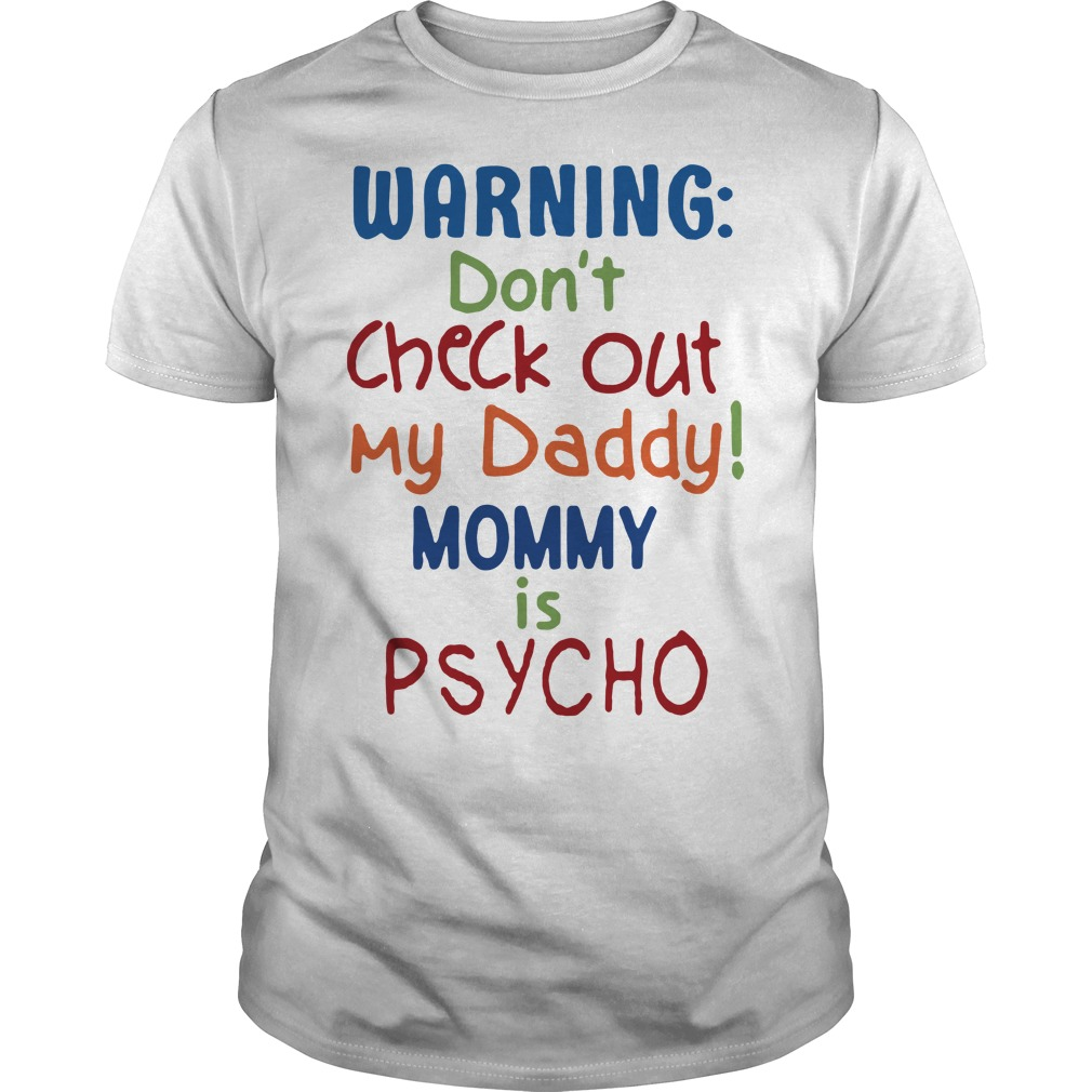 Warning don't check out my Daddy Mommy is psycho Guys shirt