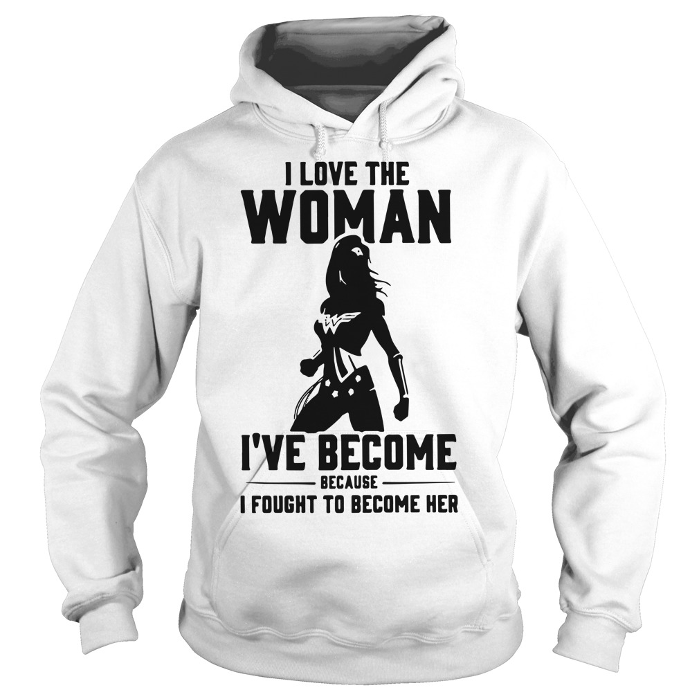 Wonder Woman I love the woman I've become because I fought Hoodie