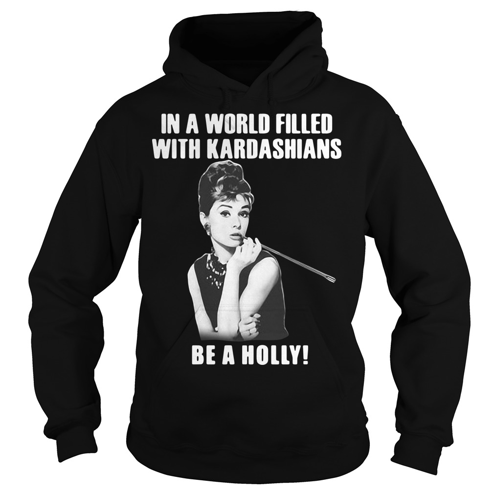 In a world filled with kardashians be a holly hoodie
