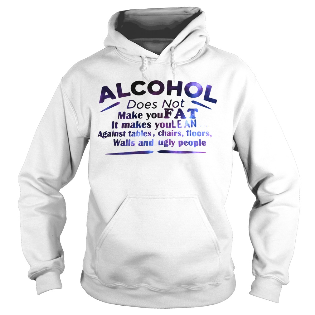 Alcohol does not make you fat It makes you lean against tables Hoodie
