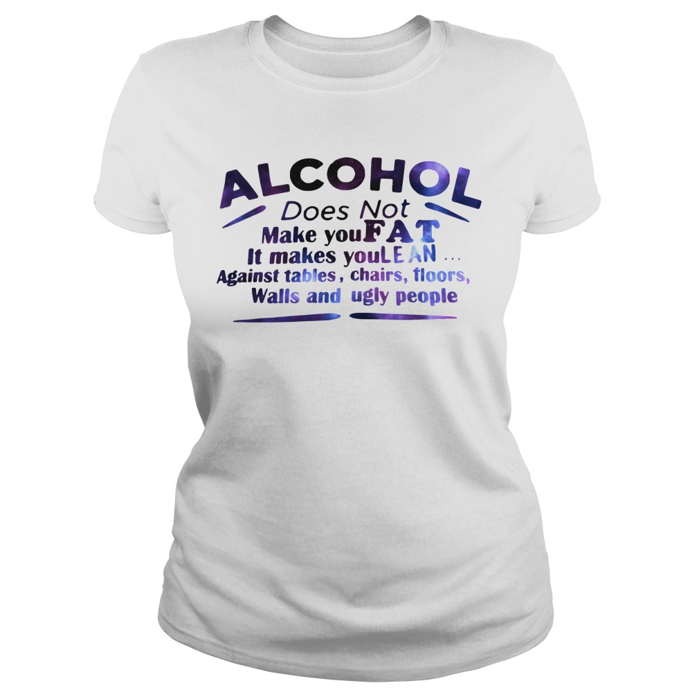 Alcohol does not make you fat It makes you lean against tables Ladies tee