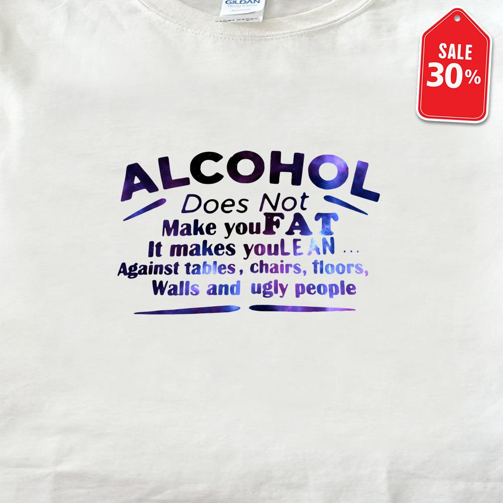 Alcohol does not make you fat It makes you lean against tables shirt