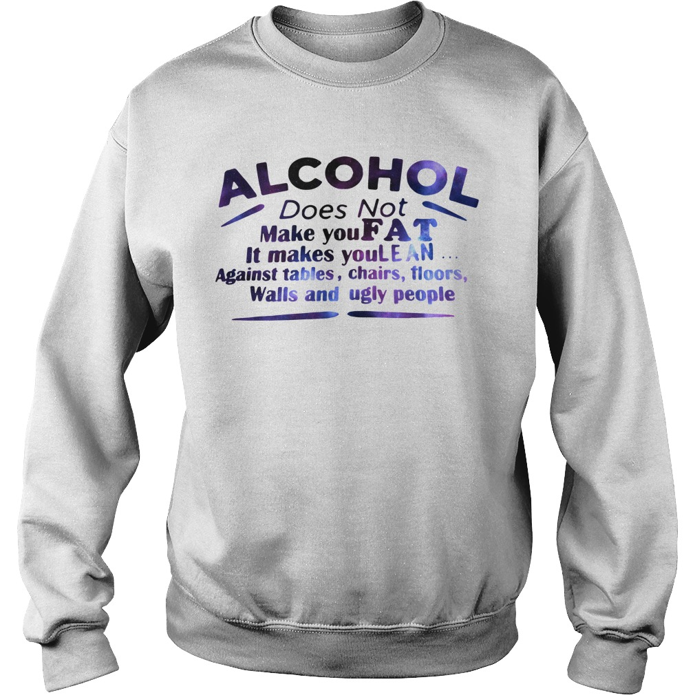 Alcohol does not make you fat It makes you lean against tables Sweater