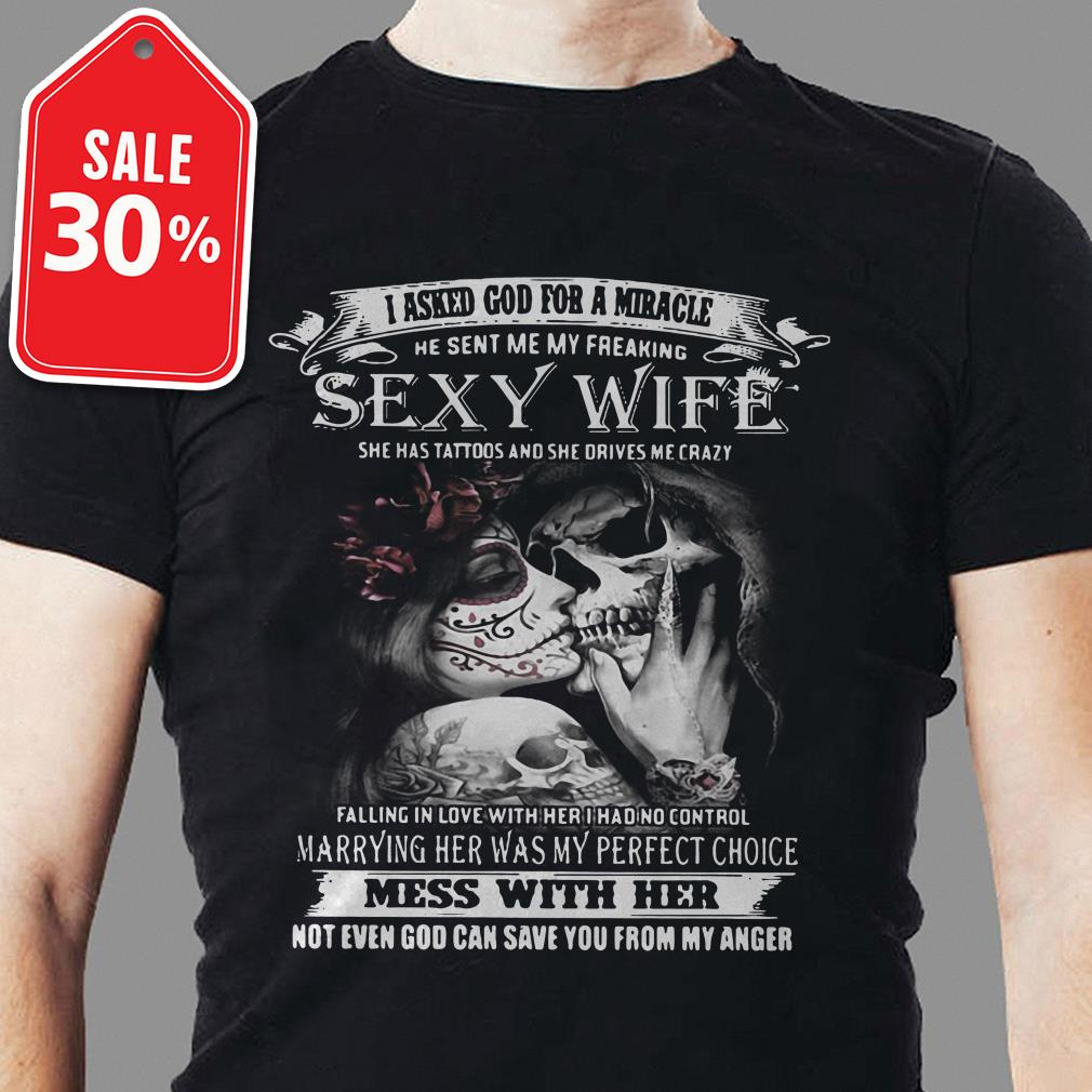 I asked god for a miracle he sent me my freaking sexy wife she has tattoos and she shirt