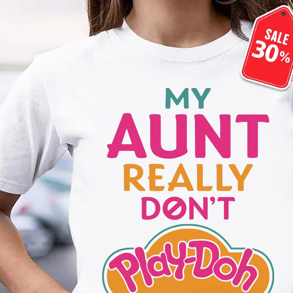 My Aunt really don't Play-Doh shirt