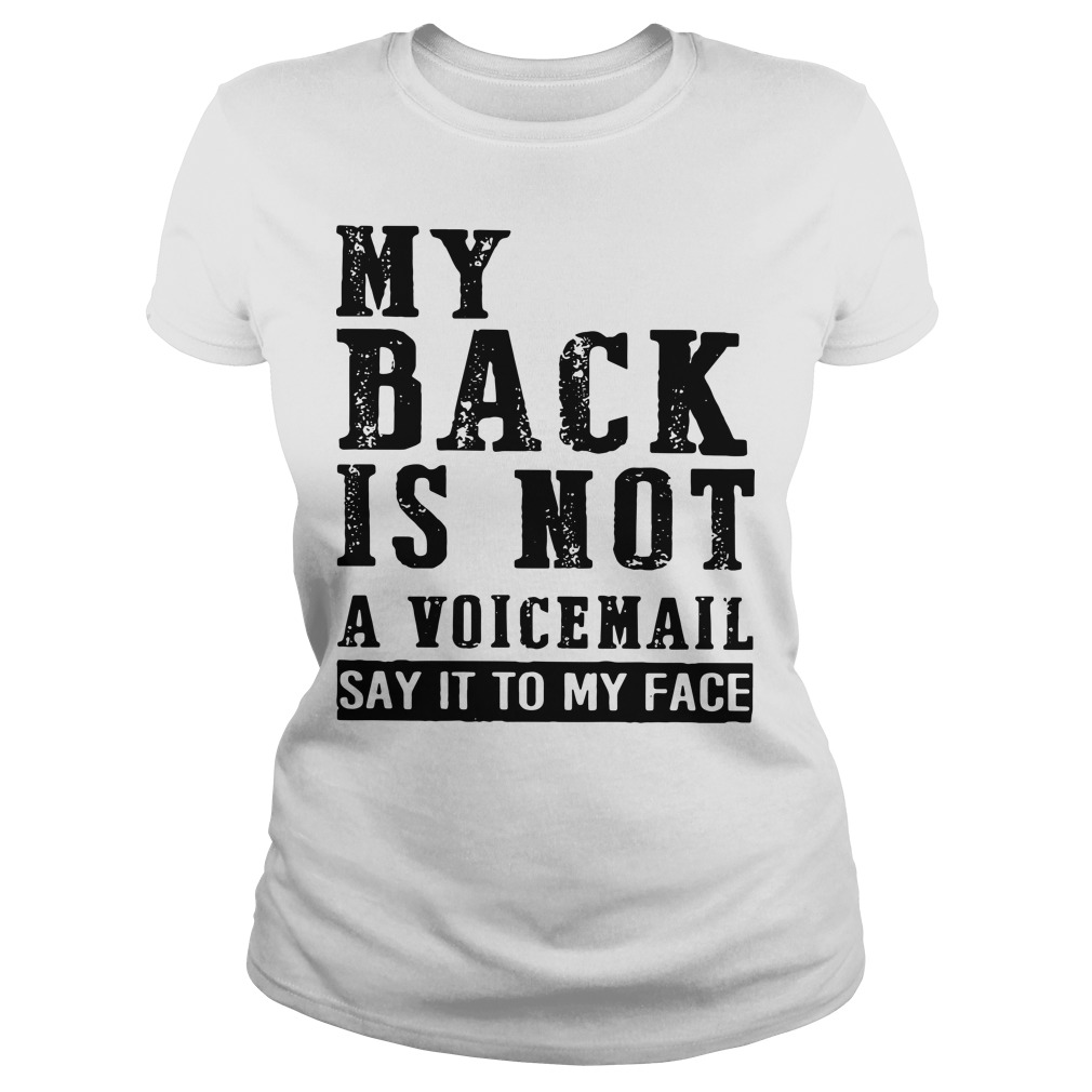 My back is not a voicemail say it to my face Ladies tee