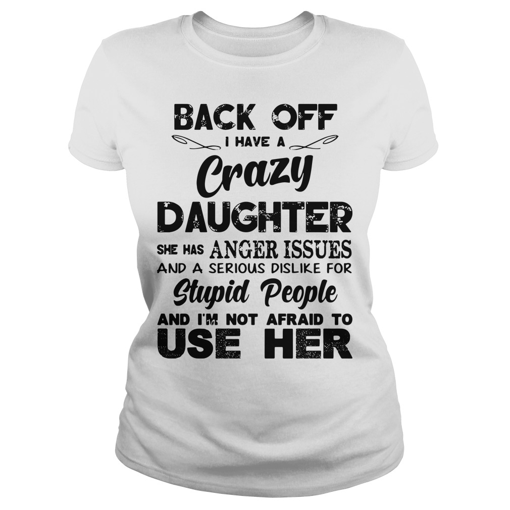 Back off I have a crazy Daughter she has anger issues and a serious dislike for stupid Ladies tee