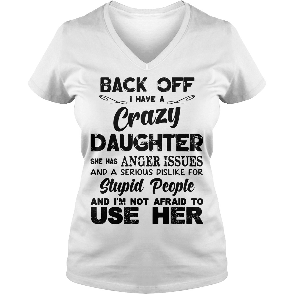Back off I have a crazy Daughter she has anger issues and a serious dislike for stupid V-neck t-shirt