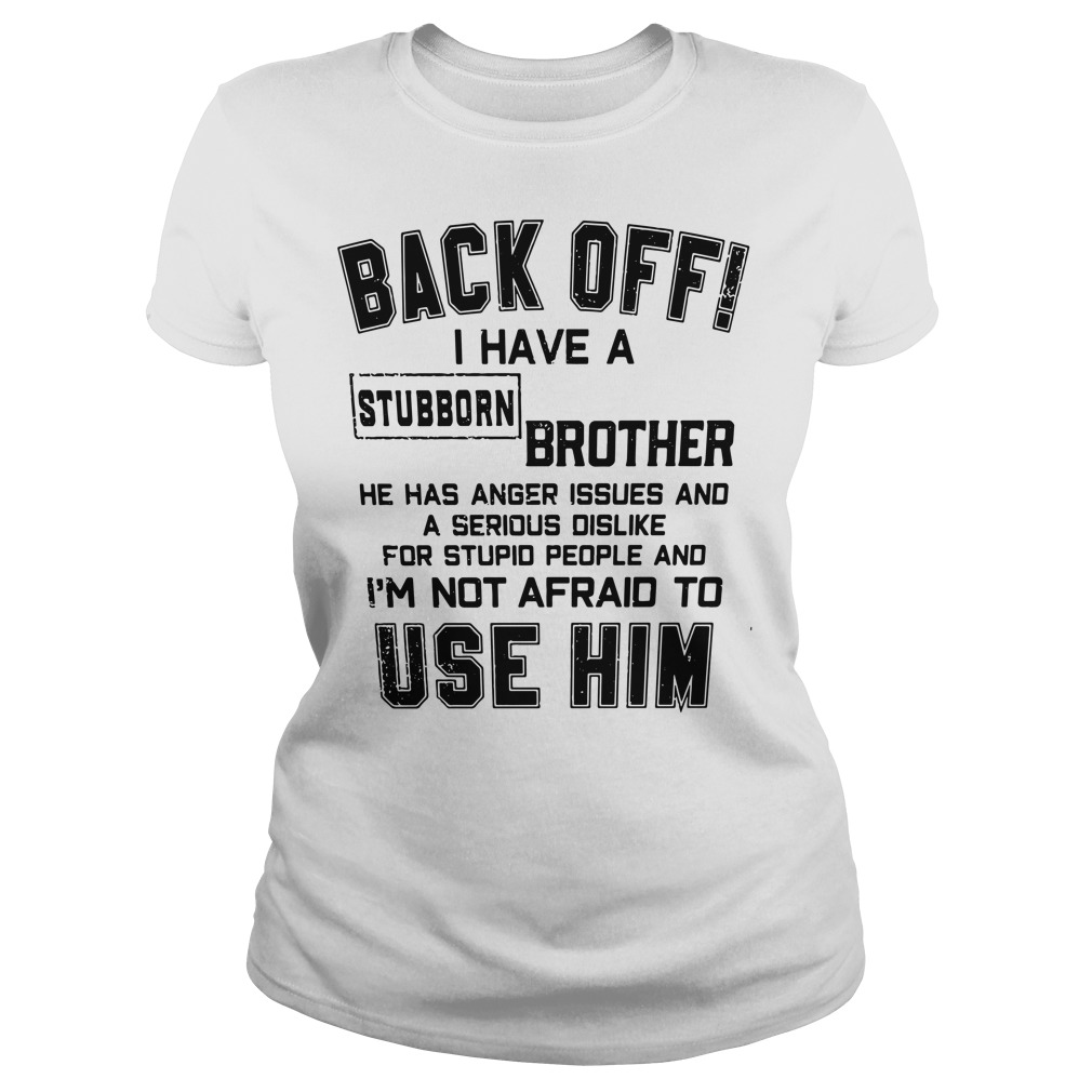Back off I have a stubborn Brother he has anger issues and a serious dislike Ladies tee