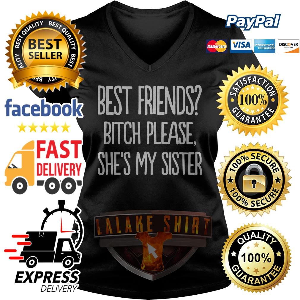 Best friends bitch please she's my sister V-neck t-shirt