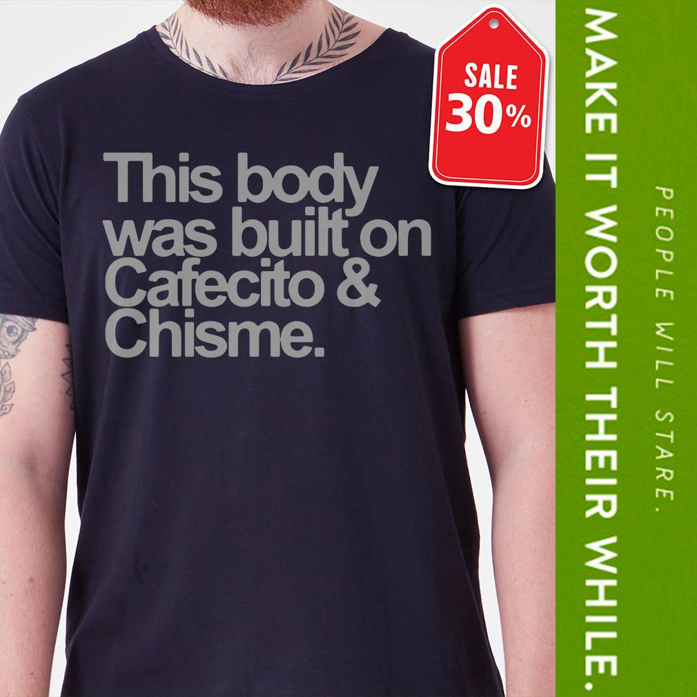 This body was built on cafecito and chisme shirt