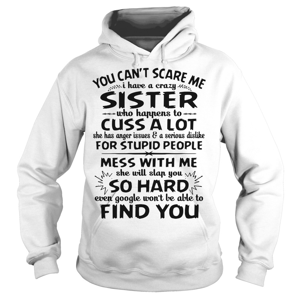 You can't scare me I have a crazy sister who happens to cuss a lot she has anger Hoodie