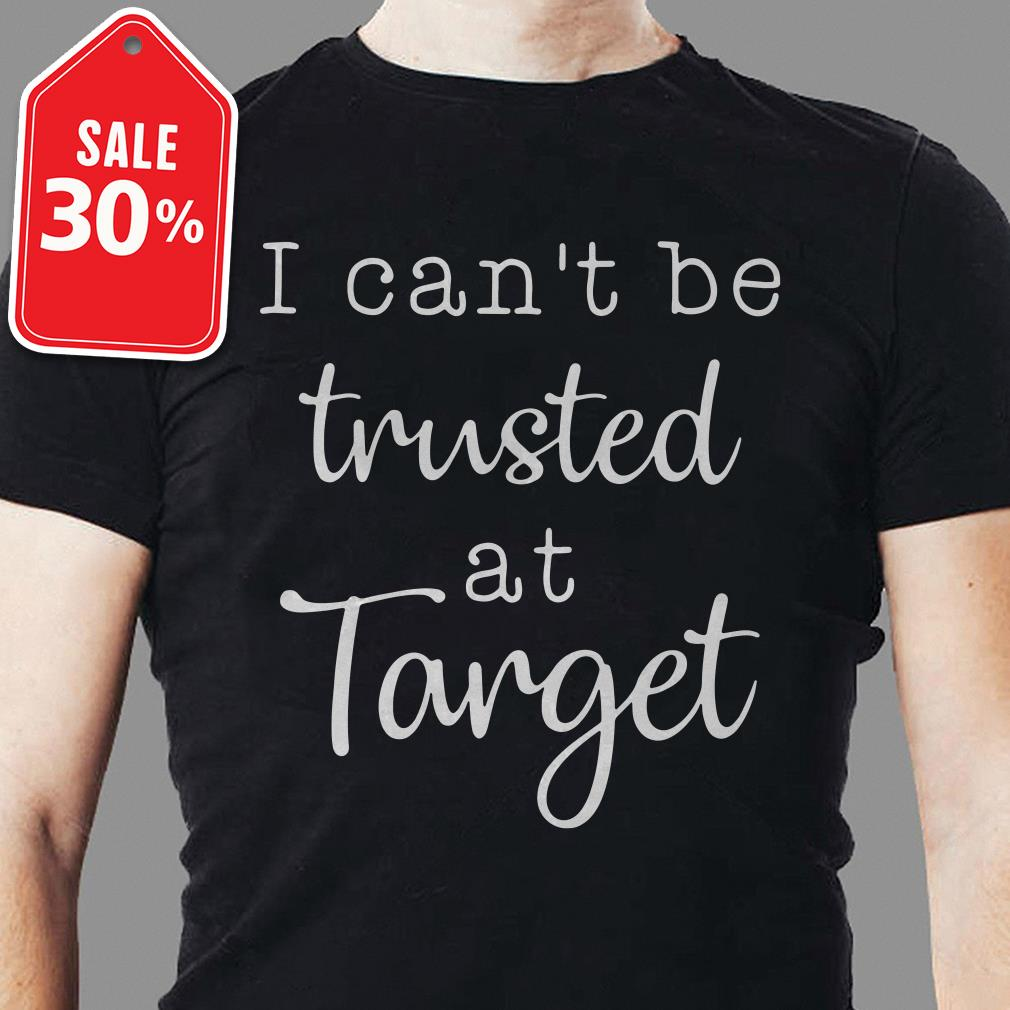 I can't be trusted at target shirt