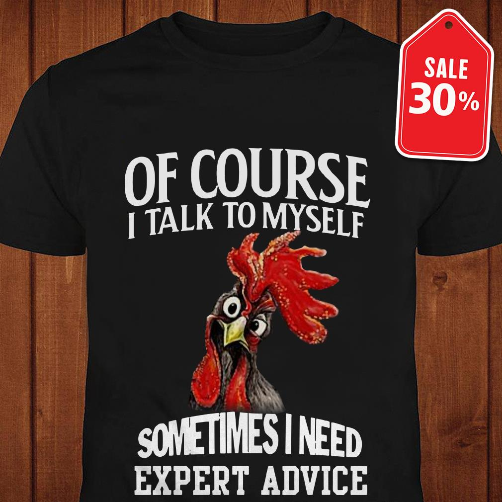 Chicken of course I talk to myself sometimes I need expert advice shirt