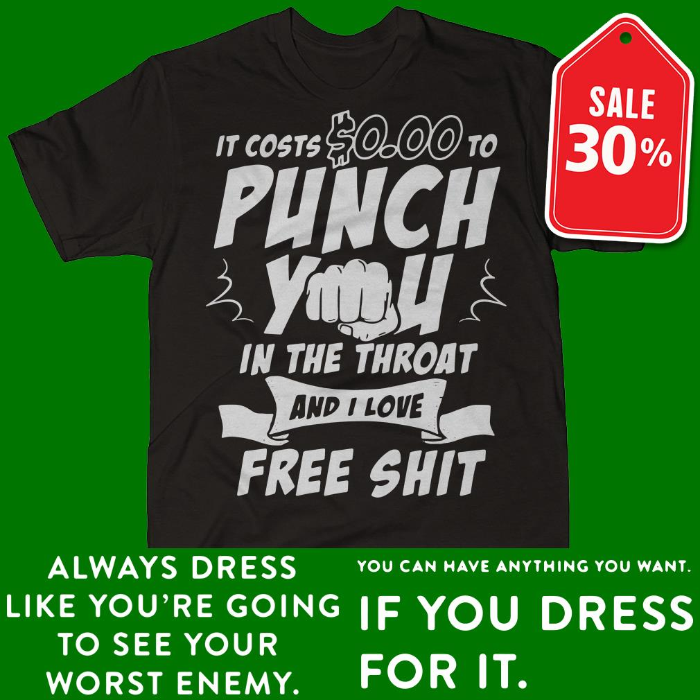 It costs 0.00 to punch you in the throat and I love free shit shirt