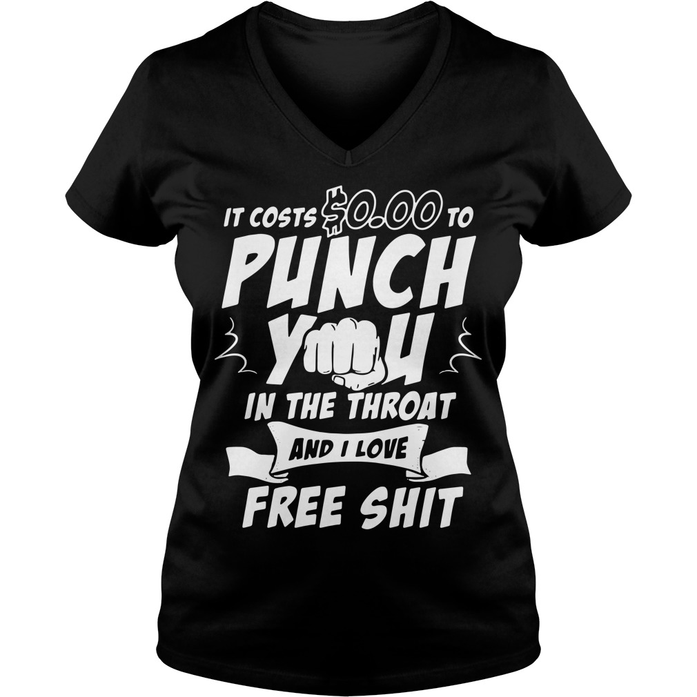 It costs 0.00 to punch you in the throat and I love free shit V-neck t-shirt