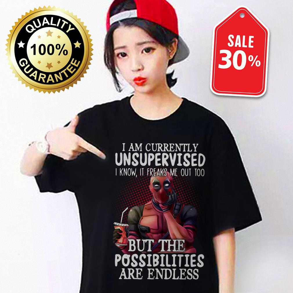 I am currently unsupervised I know it freaks me out too but the possibilities are endless Deadpool shirt