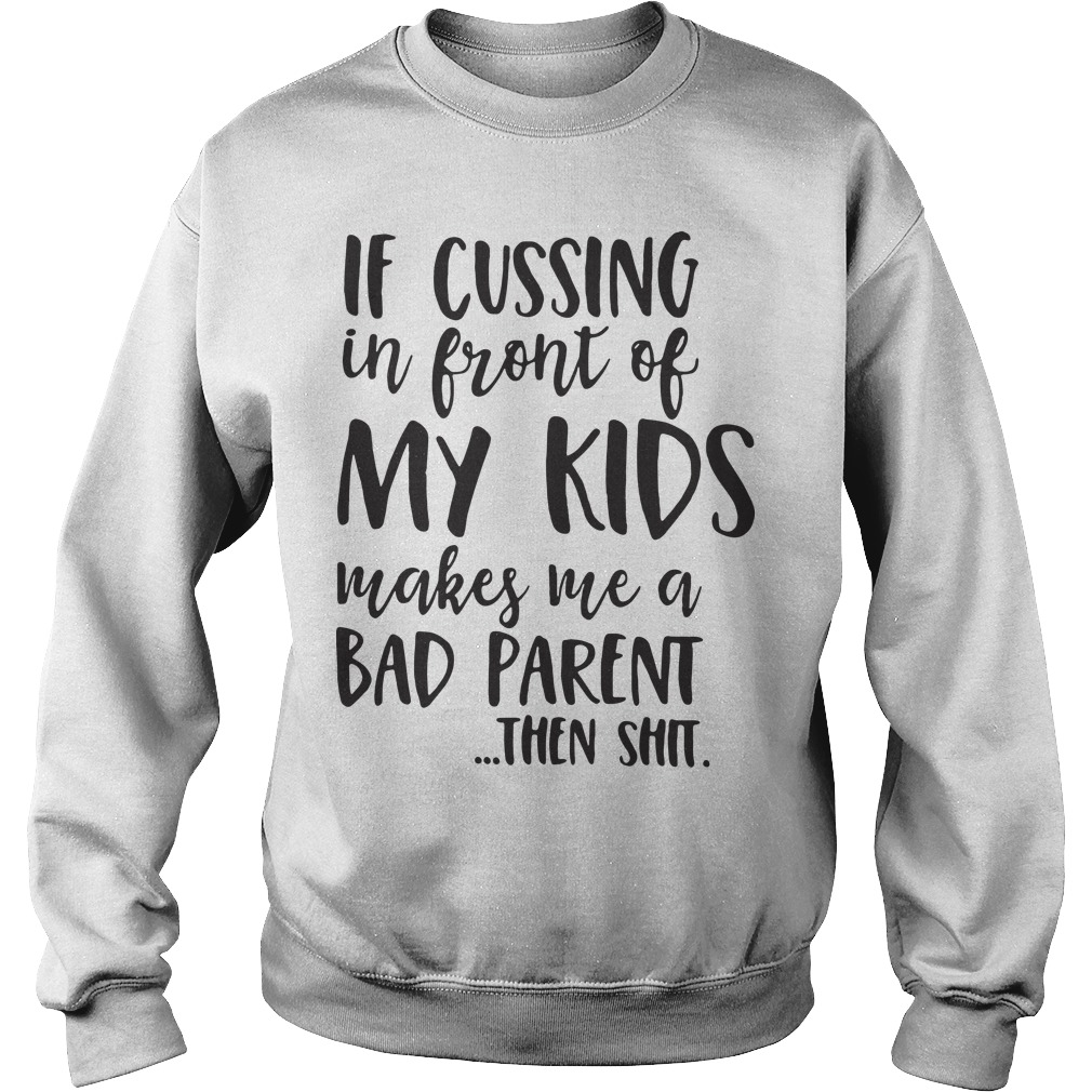 If cussing in front of my child makes me a bad parent then shit Sweater