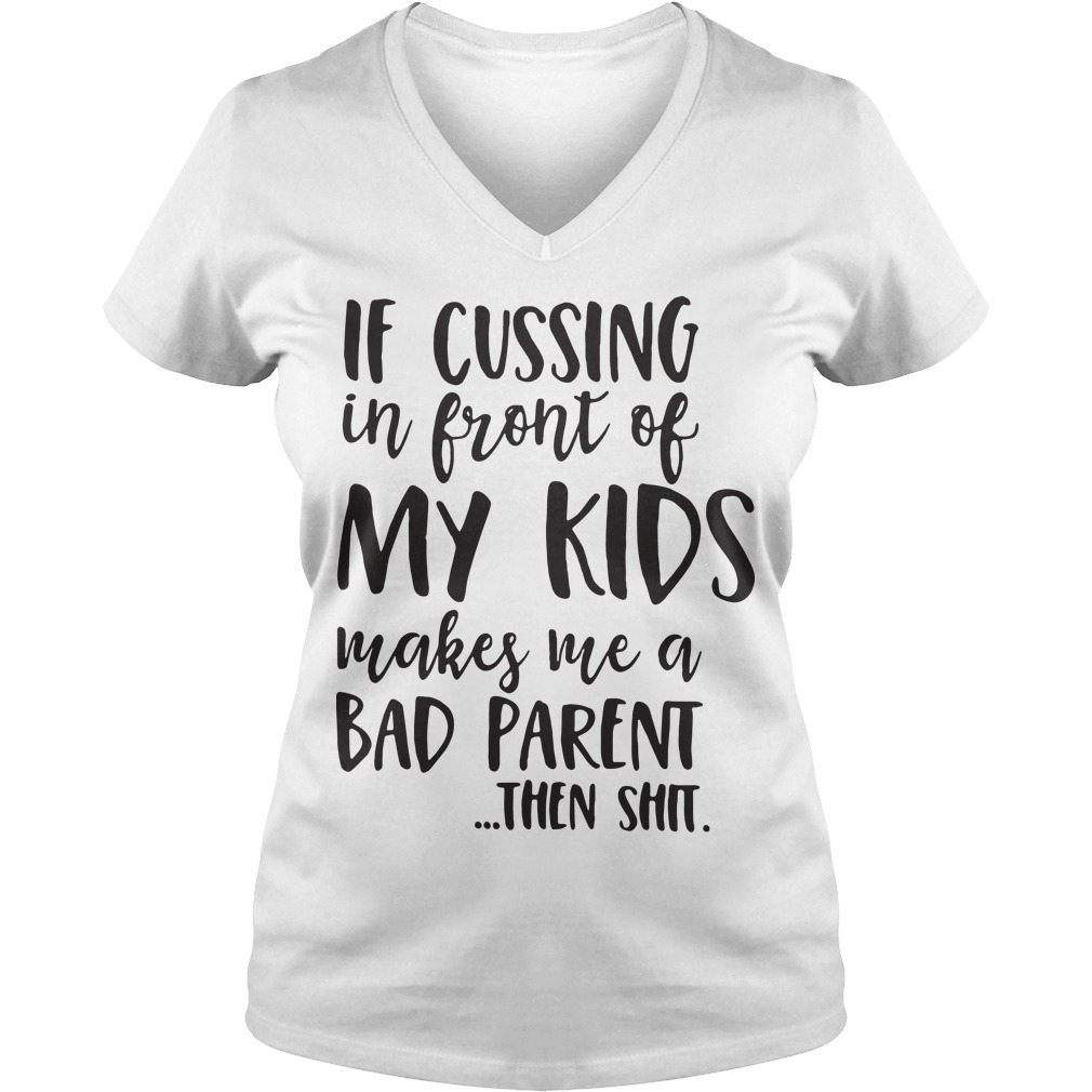If cussing in front of my child makes me a bad parent then shit V-neck t-shirt
