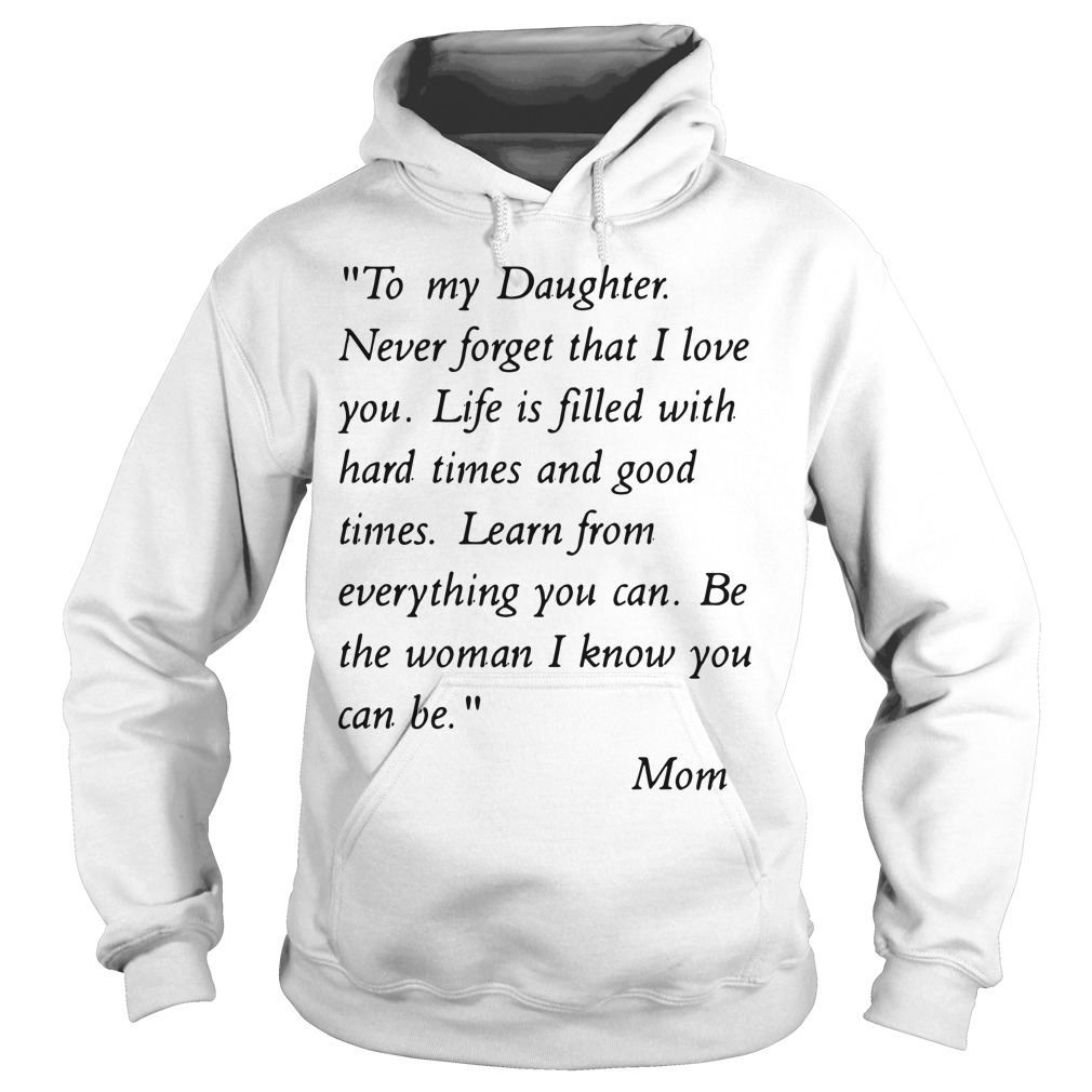 To my daughter never forget that i love you life is filled with hard times Hoodie