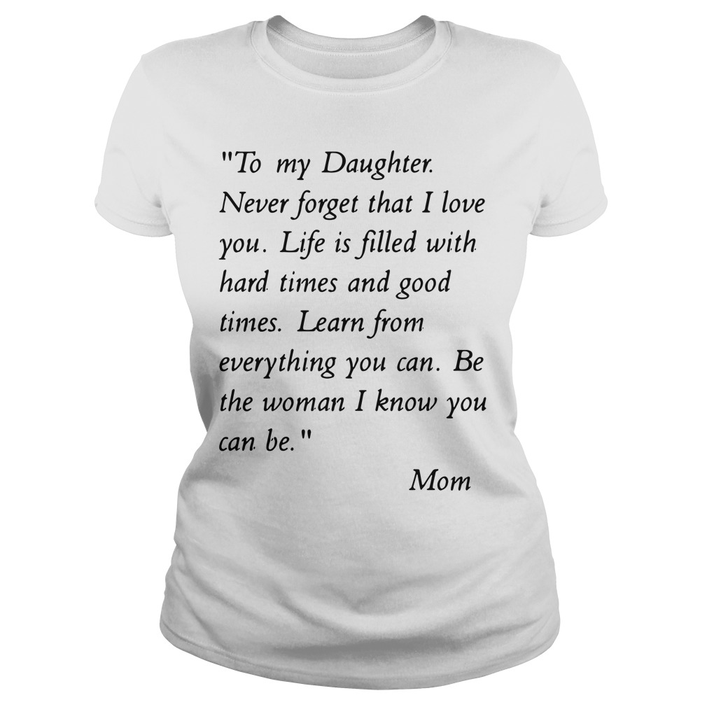 To my daughter never forget that i love you life is filled with hard times Ladies tee