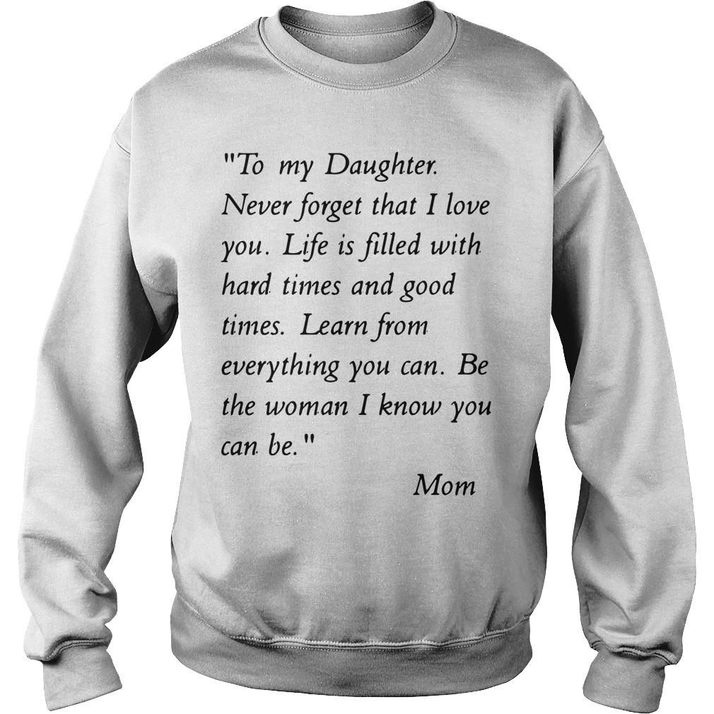 To my daughter never forget that i love you life is filled with hard times Sweater