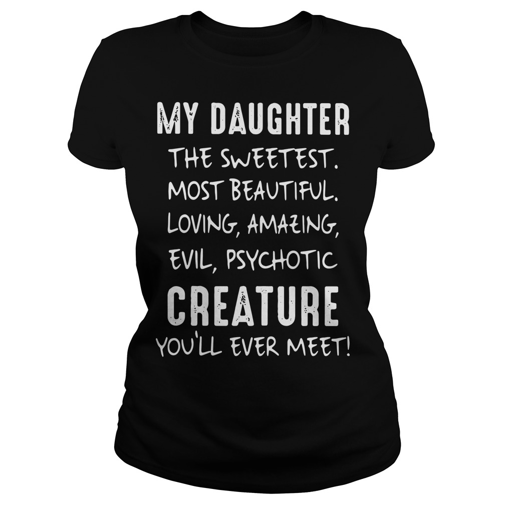 My daughter the sweetest most beautiful loving amazing evil psychotic Ladies tee