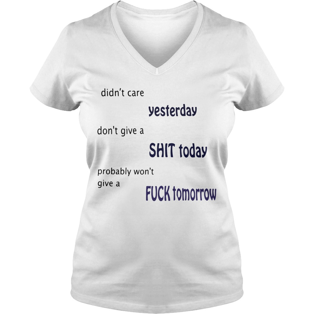 Didn't care yesterday don't give a shit today probably won't give a fuck tomorrow V-neck t-shirt