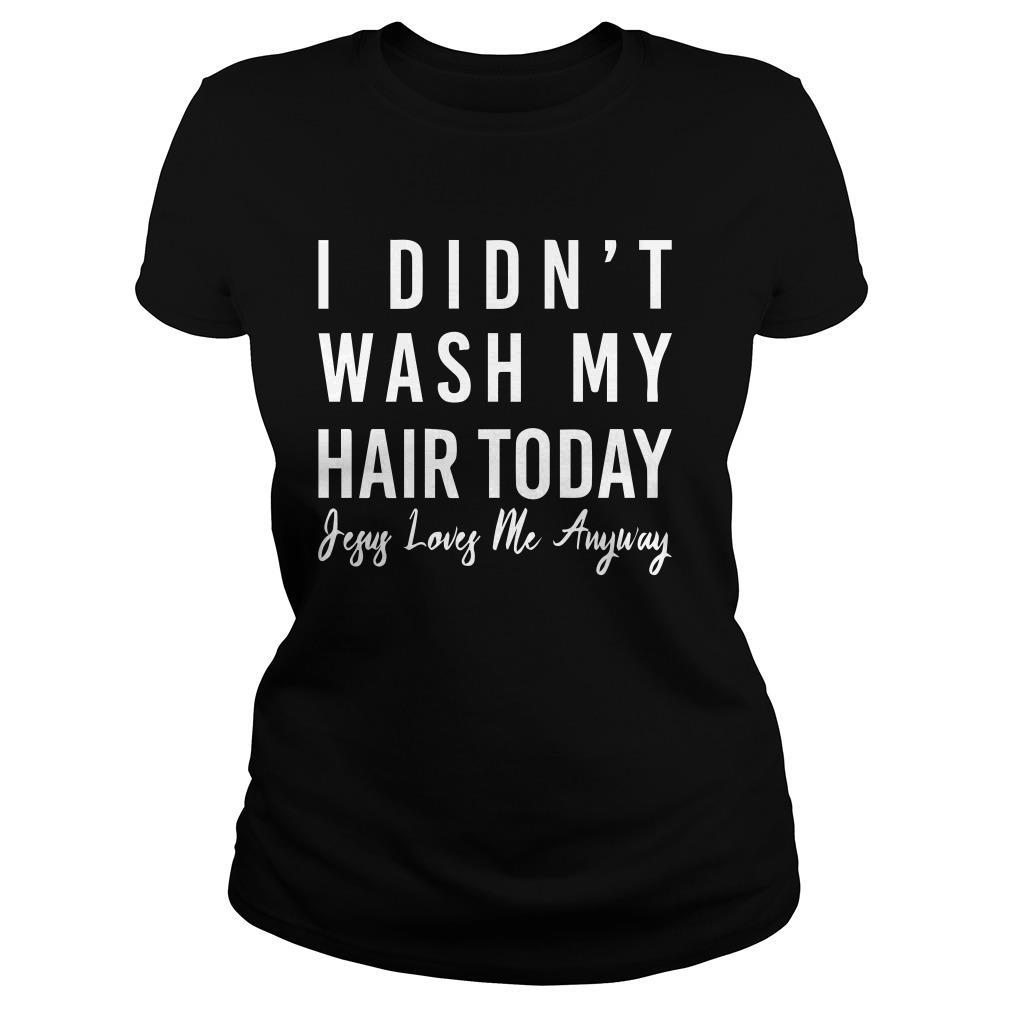 I didn't wash my hair today jesus loves me anyway Ladies tee