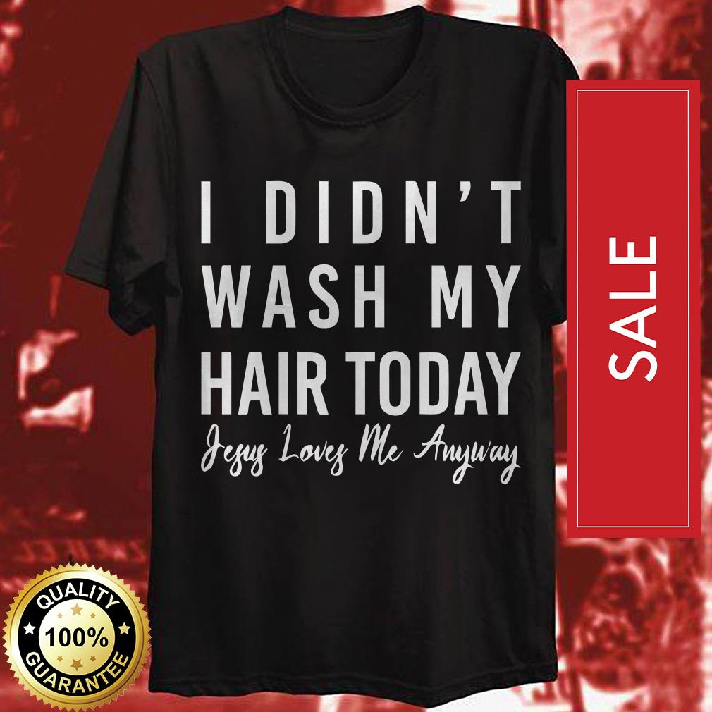 I didn't wash my hair today jesus loves me anyway shirt