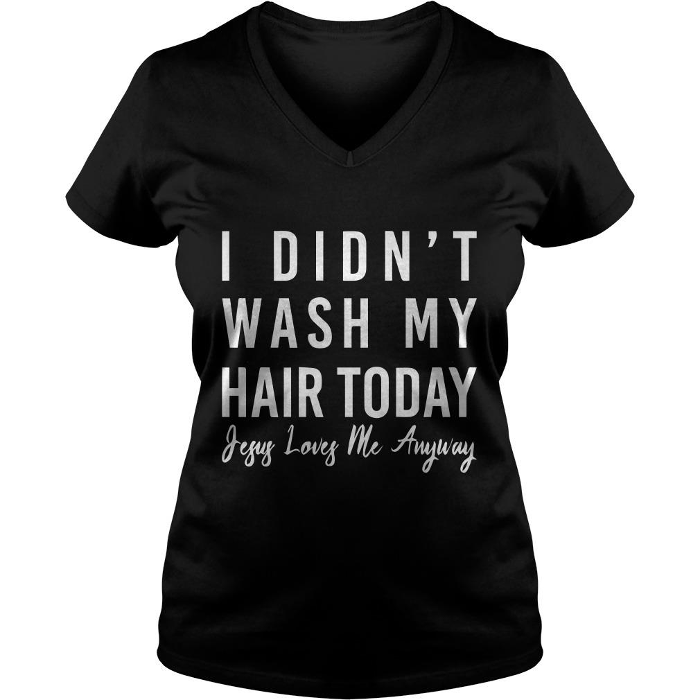 I didn't wash my hair today jesus loves me anyway V-neck t-shirt