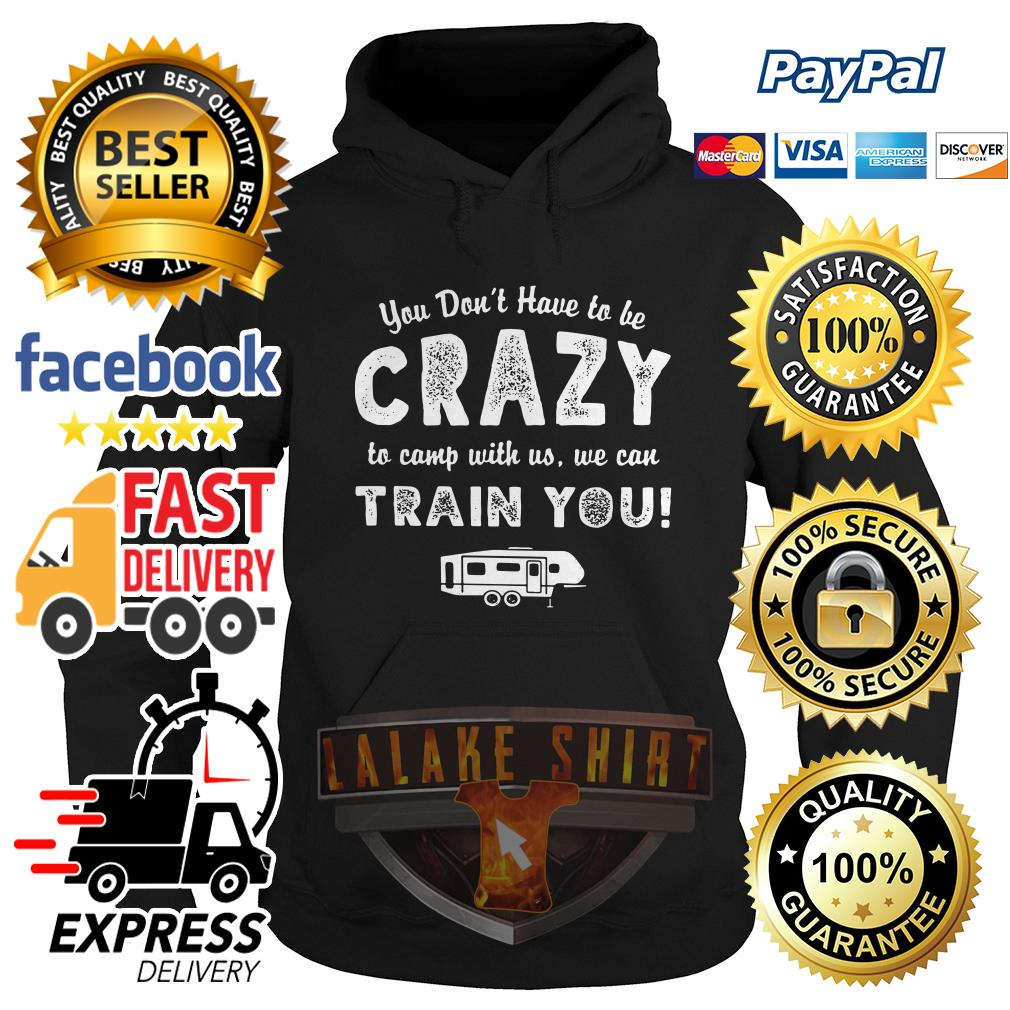 You don't have to be crazy to camp with no we can train you Hoodie