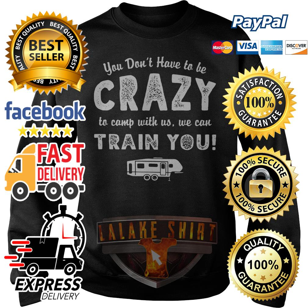 You don't have to be crazy to camp with no we can train you Sweater