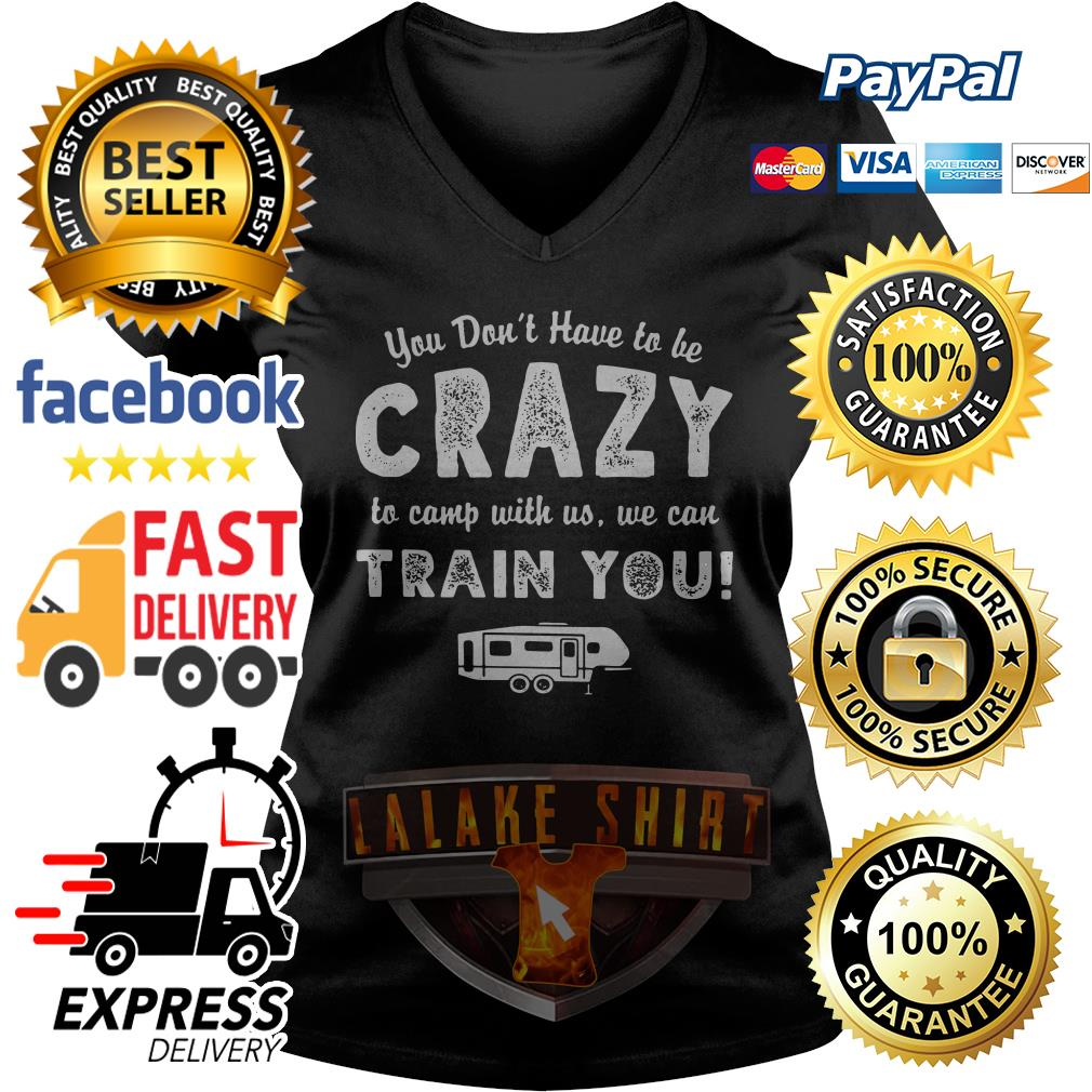 You don't have to be crazy to camp with no we can train you V-neck t-shirt
