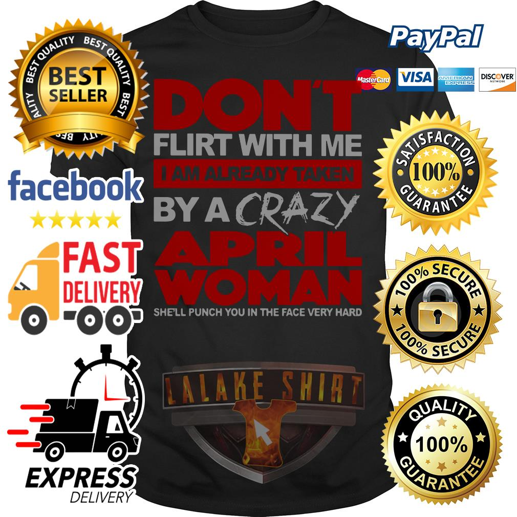 Don't flirt with me I am already taken by a crazy April woman she'll punch shirt