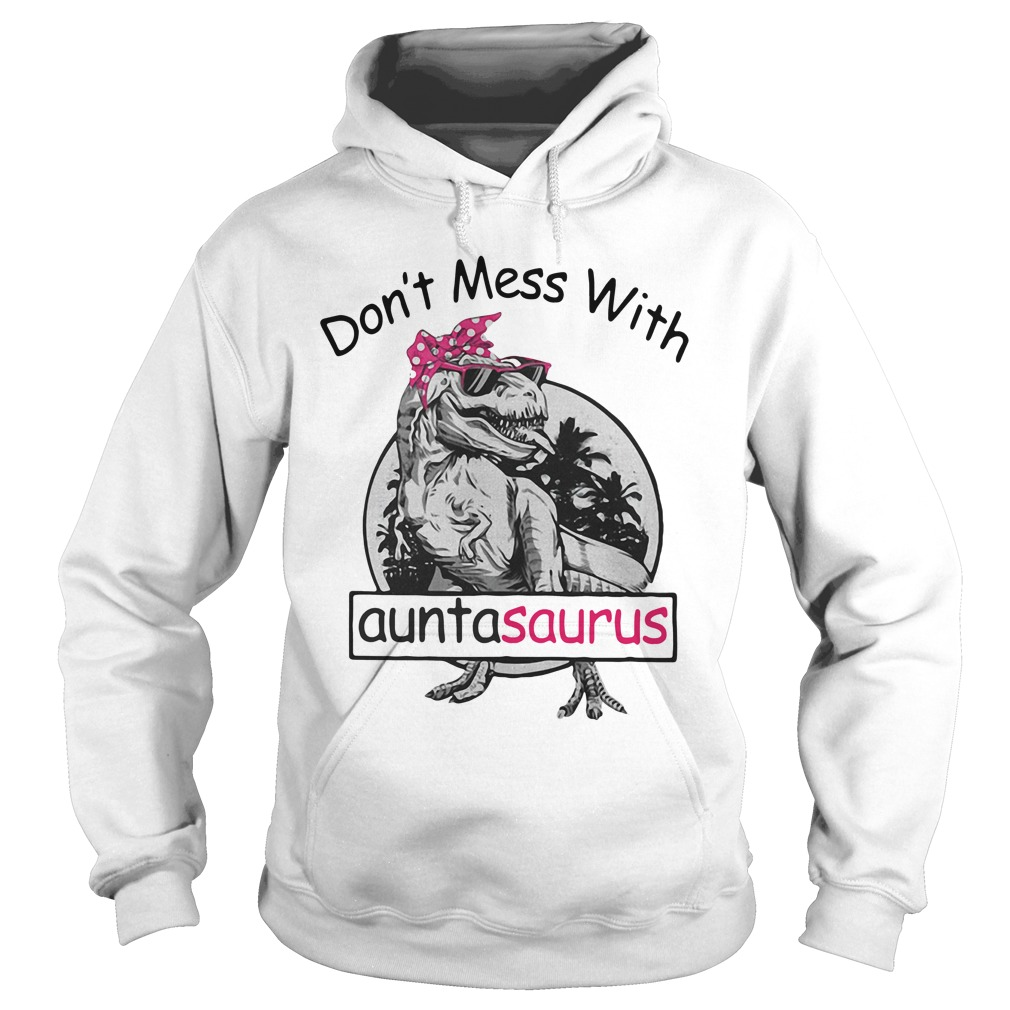 Don't mess with Auntasaurus you'll get jurasskicked Hoodie