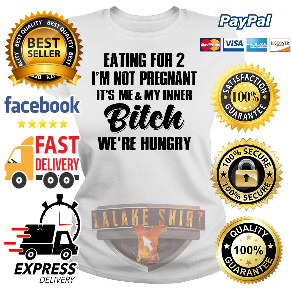 Eating for 2 I'm not pregnant it's me and my inner bitch we're hungry Ladies tee