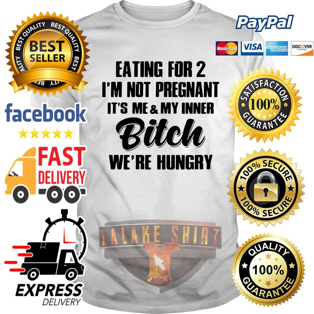 Eating for 2 I'm not pregnant it's me and my inner bitch we're hungry shirt