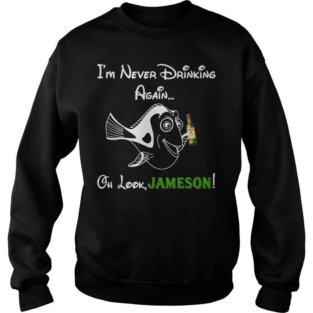 Forgetful Dory I'm never drinking again oh look Jameson Sweater