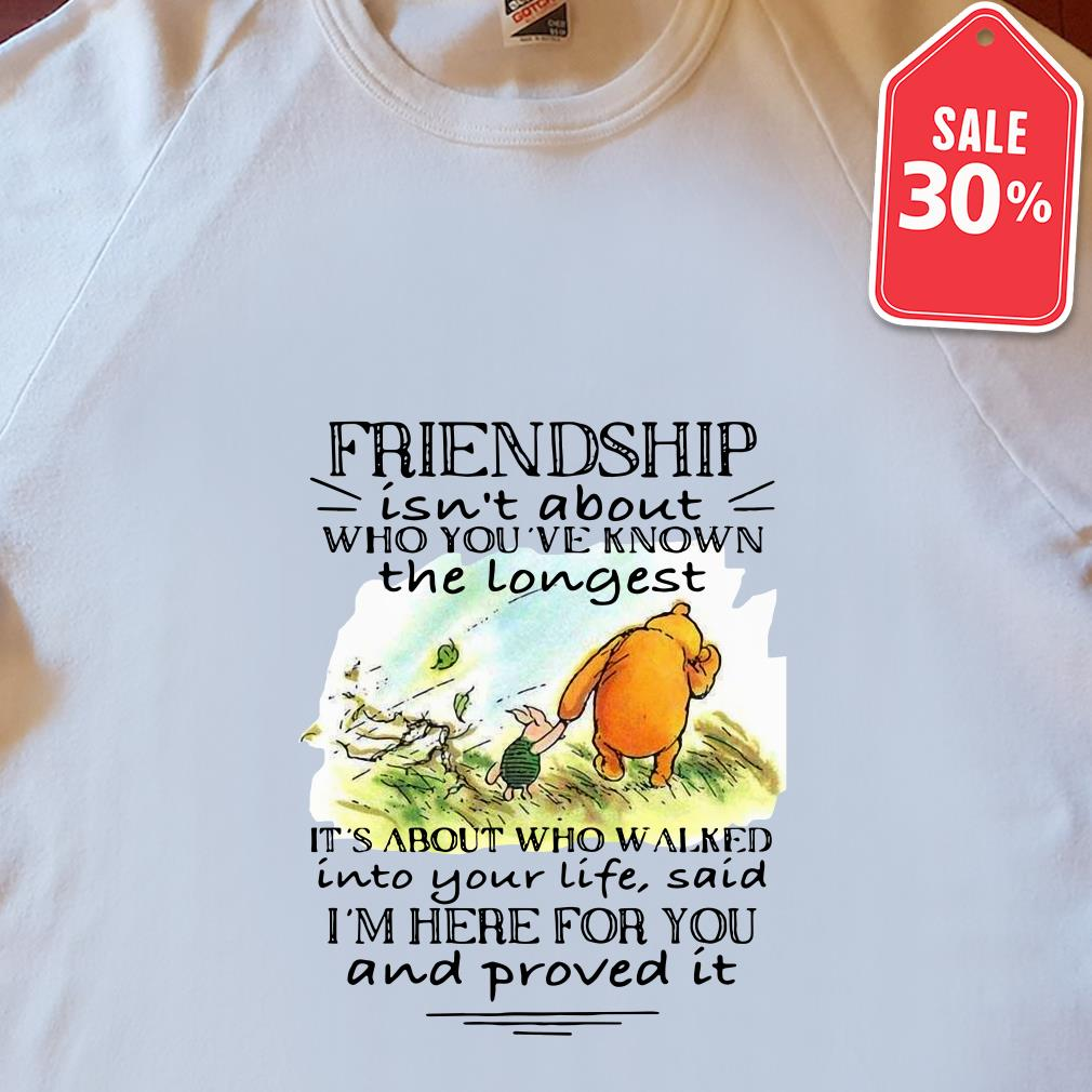 Friendship isn't about who you've known the longest it's about who walked shirt