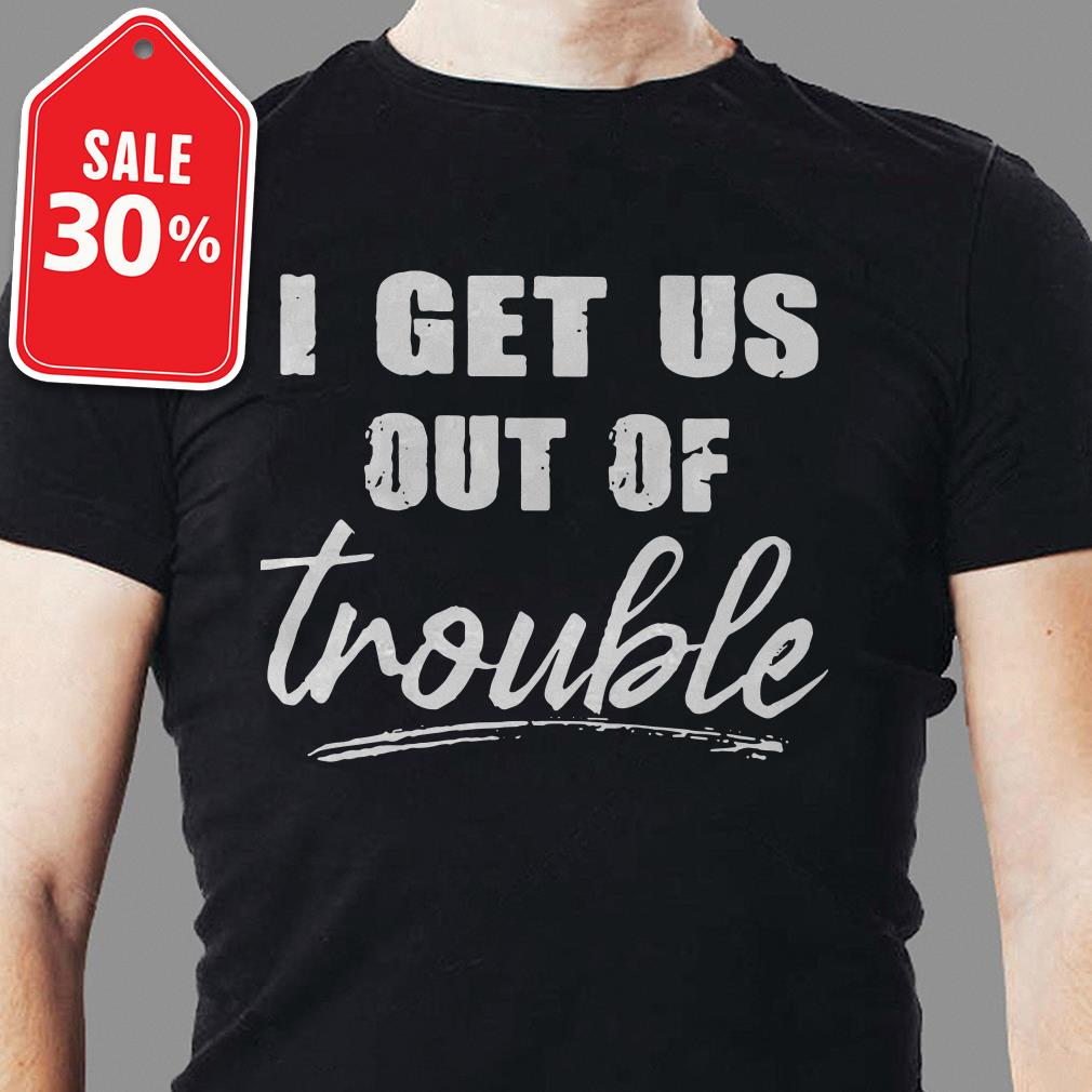 I get us out of trouble shirt
