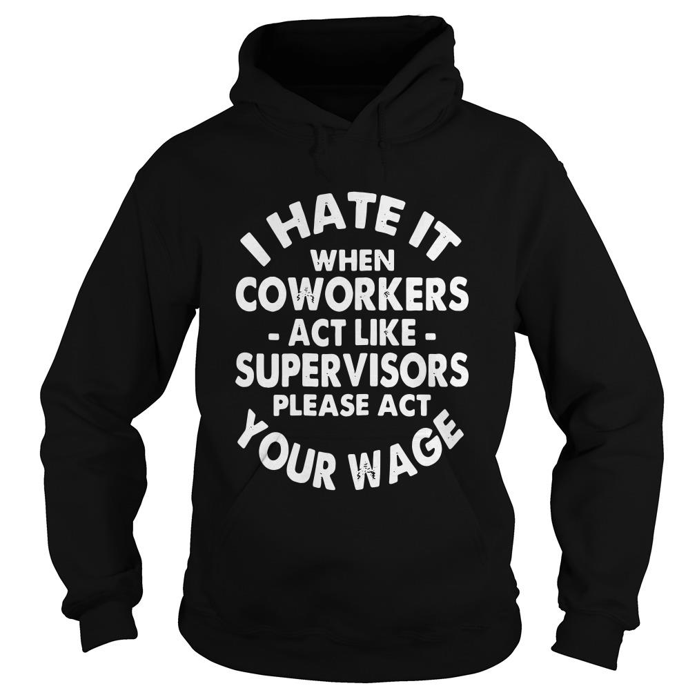 I hate it when coworkers act like supervisors please act your wage Hoodie