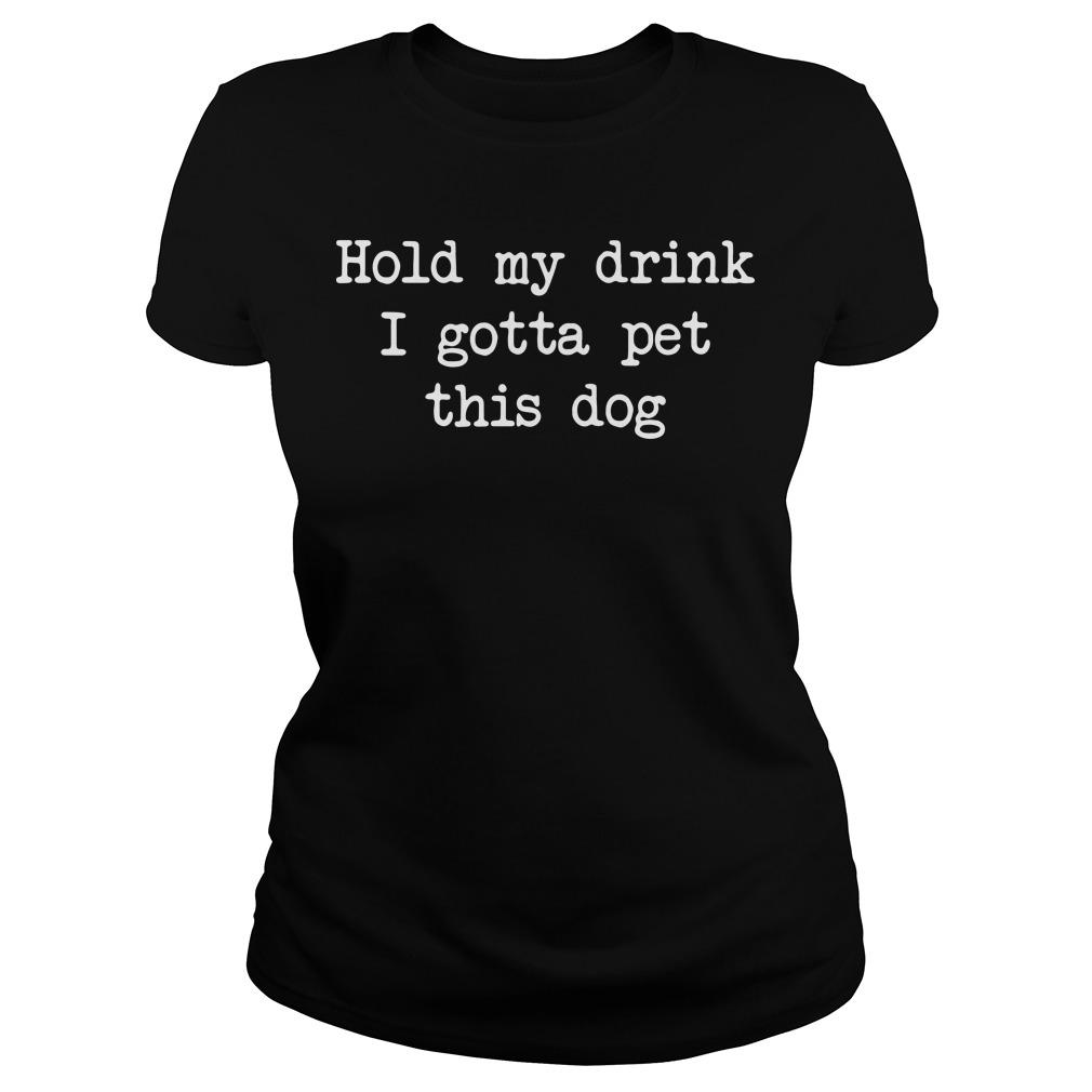 Hold my drink I gotta pet this dog Ladies tee