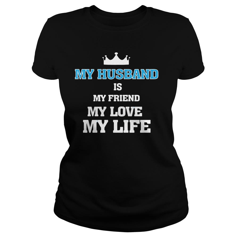 My husband is my friend my love my life Ladies tee