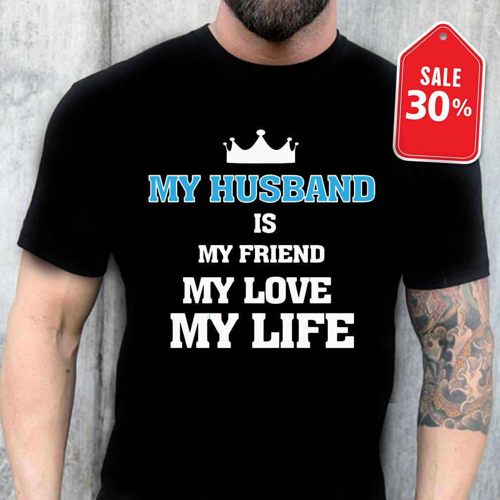 My husband is my friend my love my life shirt